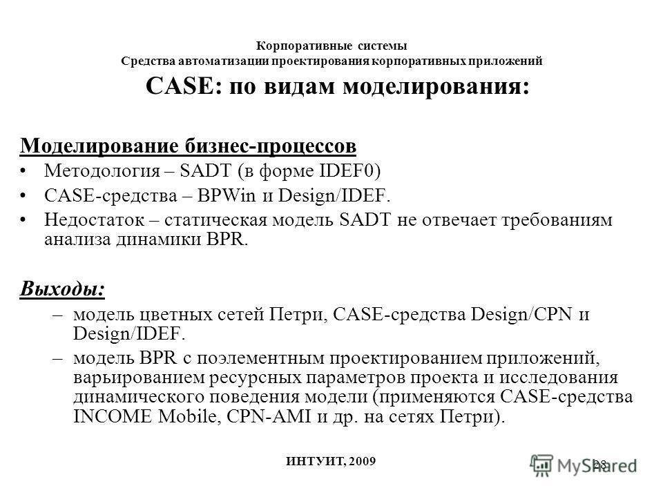 28 Корпоративные системы Средства автоматизации проектирования корпоративных приложений ИНТУИТ, 2009 CASE: по видам моделирования: Моделирование бизнес-процессов Методология – SADT (в форме IDEF0) CASE-средства – BPWin и Design/IDEF. Недостаток – ста