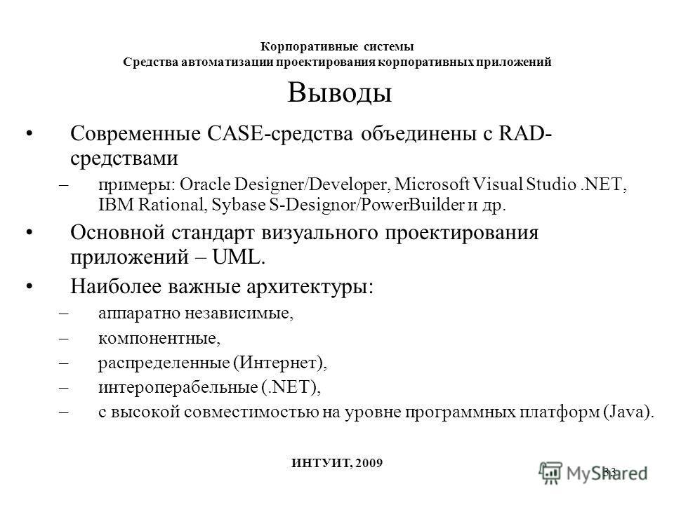 33 Корпоративные системы Средства автоматизации проектирования корпоративных приложений ИНТУИТ, 2009 Выводы Современные CASE-средства объединены с RAD- средствами –примеры: Oracle Designer/Developer, Microsoft Visual Studio.NET, IBM Rational, Sybase