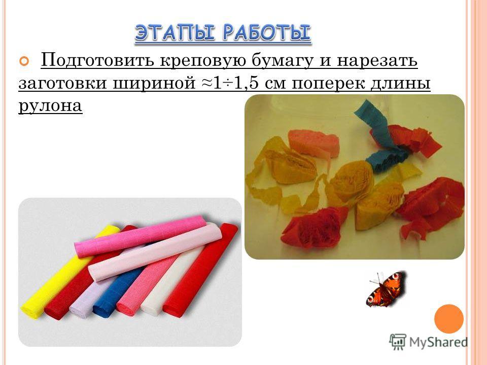 Подготовить креповую бумагу и нарезать заготовки шириной 1÷1,5 см поперек длины рулона