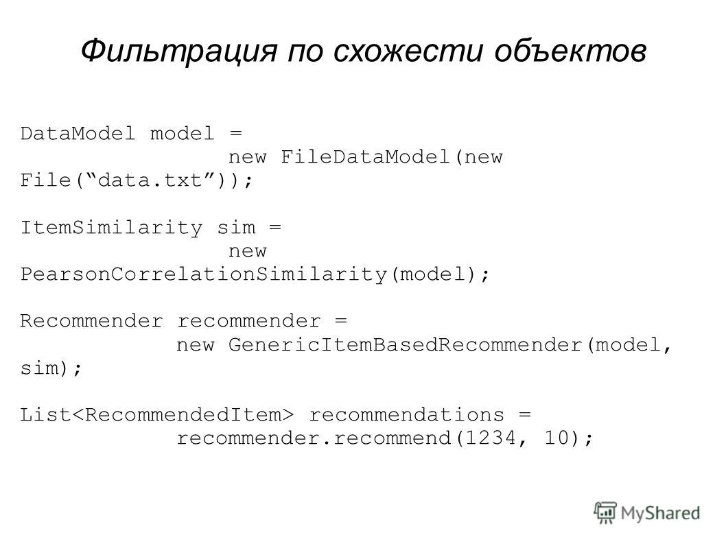 DataModel model = new FileDataModel(new File(data.txt)); ItemSimilarity sim = new PearsonCorrelationSimilarity(model); Recommender recommender = new GenericItemBasedRecommender(model, sim); List recommendations = recommender.recommend(1234, 10); Филь