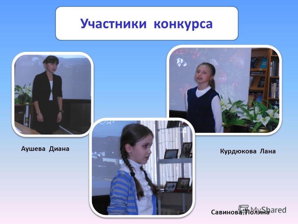 Участники конкурса Аушева Диана Курдюкова Лана Савинова Полина