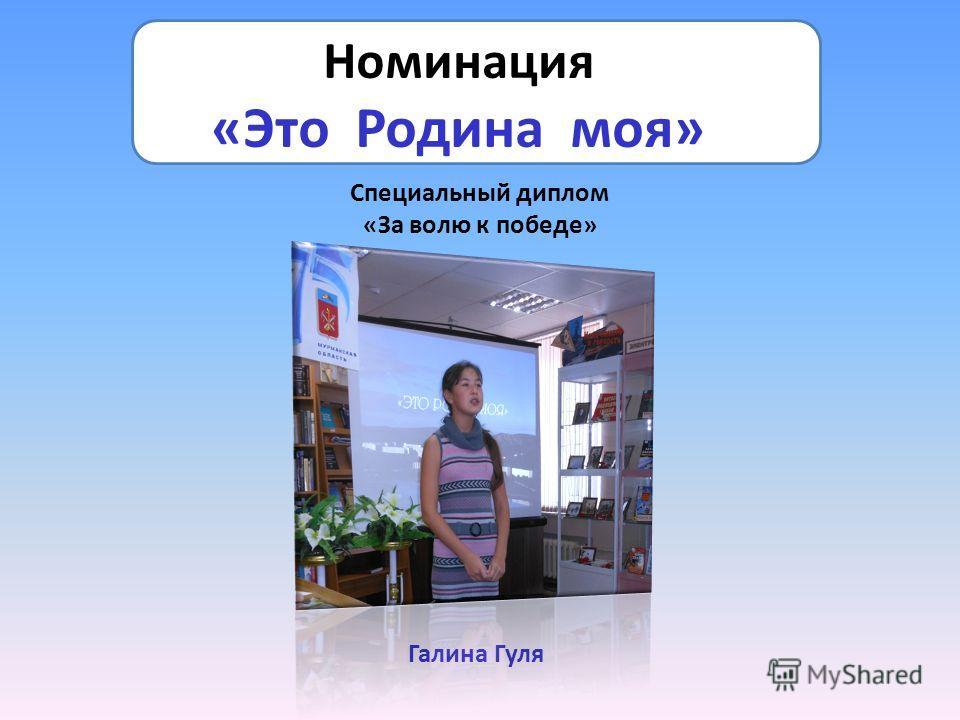 Номинация «Это Родина моя» Специальный диплом «За волю к победе» Галина Гуля