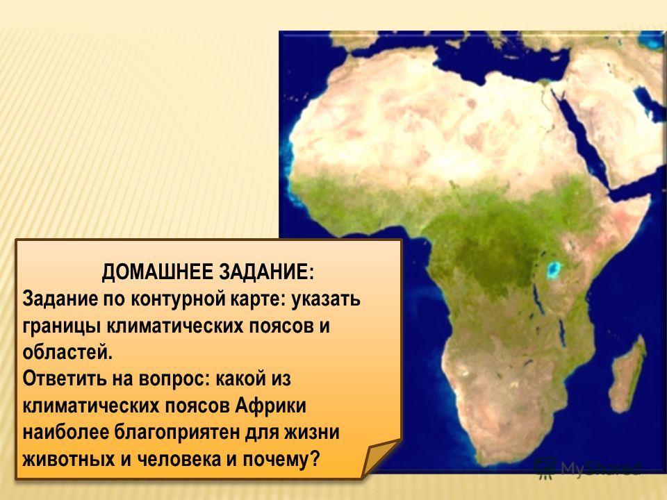 ДОМАШНЕЕ ЗАДАНИЕ: Задание по контурной карте: указать границы климатических поясов и областей. Ответить на вопрос: какой из климатических поясов Африки наиболее благоприятен для жизни животных и человека и почему? ДОМАШНЕЕ ЗАДАНИЕ: Задание по контурн