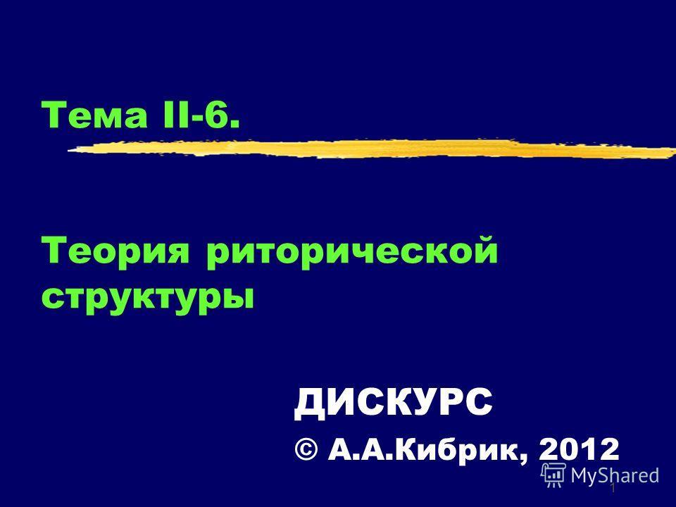 1 Тема II-6. Теория риторической структуры ДИСКУРС © А.А.Кибрик, 2012