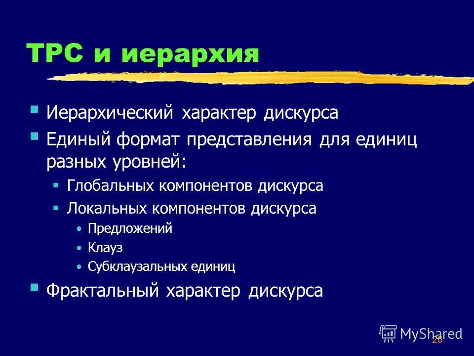26 ТРС и иерархия Иерархический характер дискурса Единый формат представления для единиц разных уровней: Глобальных компонентов дискурса Локальных компонентов дискурса Предложений Клауз Субклаузальных единиц Фрактальный характер дискурса