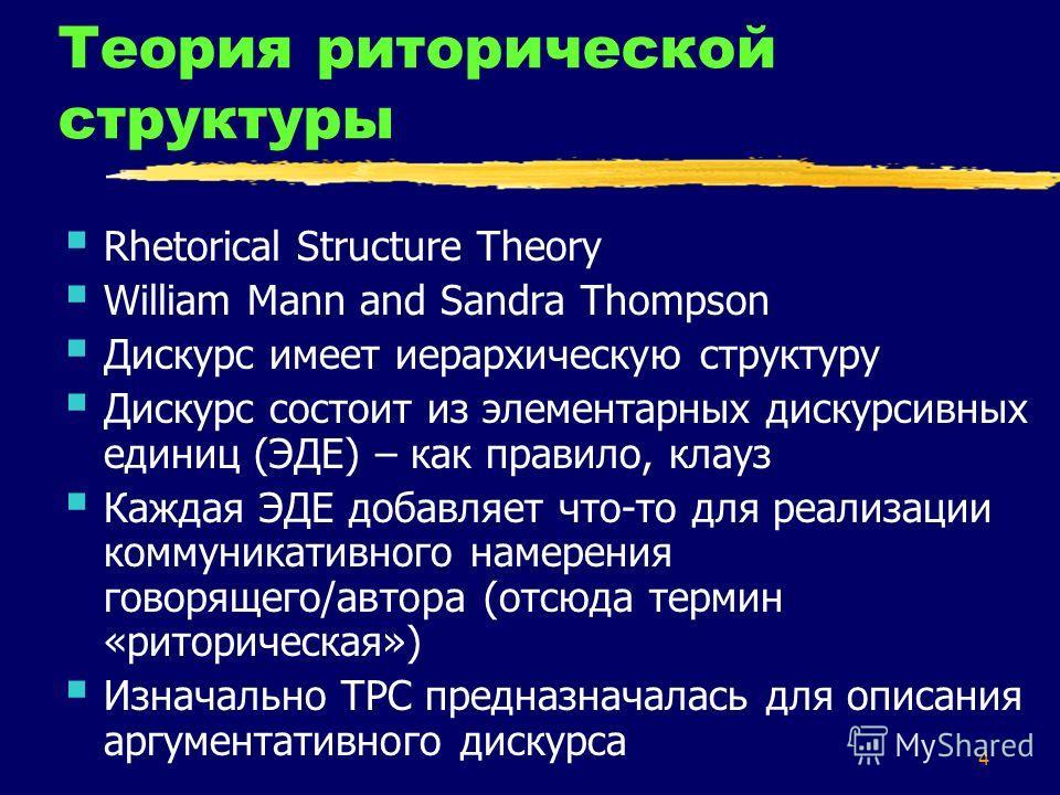 4 Теория риторической структуры Rhetorical Structure Theory William Mann and Sandra Thompson Дискурс имеет иерархическую структуру Дискурс состоит из элементарных дискурсивных единиц (ЭДЕ) – как правило, клауз Каждая ЭДЕ добавляет что-то для реализац