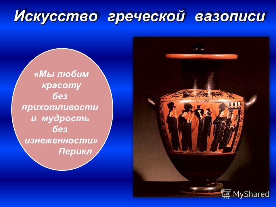 Искусство греческой вазописи «Мы любим красоту без прихотливости и мудрость без изнеженности» Перикл