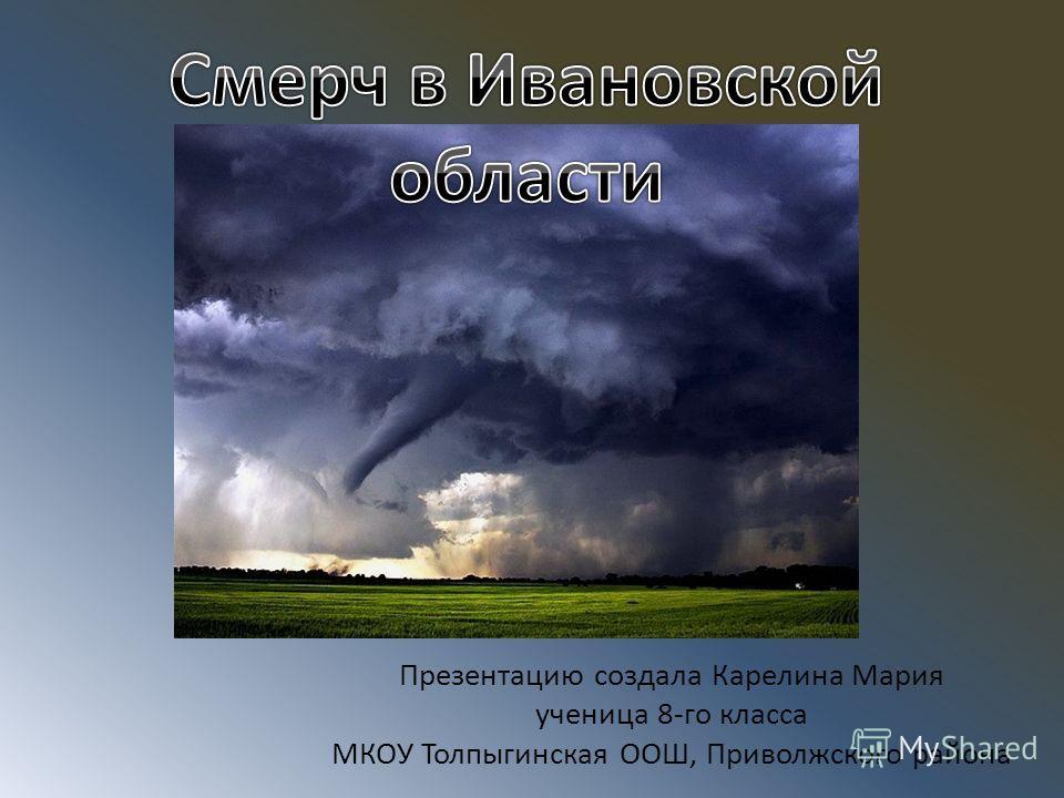 Презентацию создала Карелина Мария ученица 8-го класса МКОУ Толпыгинская ООШ, Приволжского района