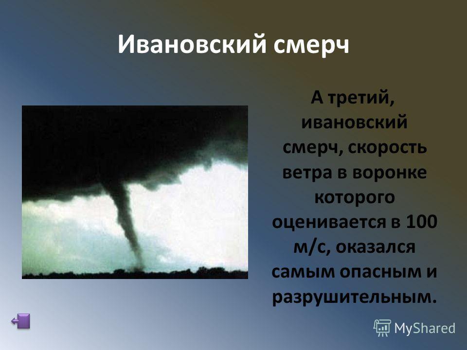 Ивановский смерч А третий, ивановский смерч, скорость ветра в воронке которого оценивается в 100 м/с, оказался самым опасным и разрушительным.