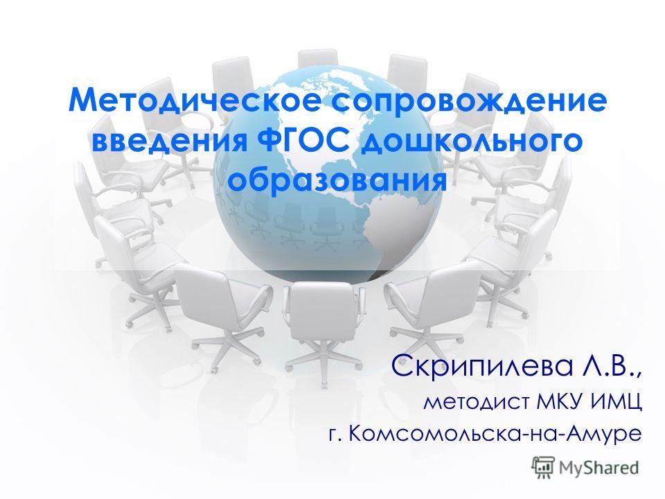 Методическое сопровождение введения ФГОС дошкольного образования Скрипилева Л.В., методист МКУ ИМЦ г. Комсомольска-на-Амуре