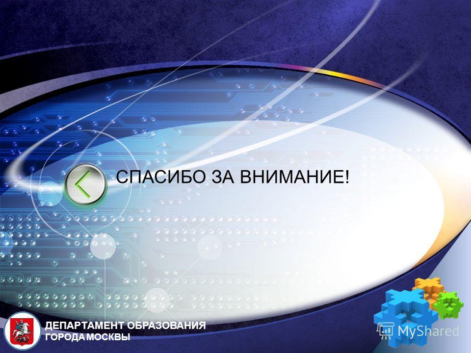 LOGO ДЕПАРТАМЕНТ ОБРАЗОВАНИЯ ГОРОДА МОСКВЫ СПАСИБО ЗА ВНИМАНИЕ!