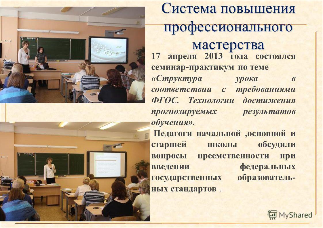 17 апреля 2013 года состоялся семинар-практикум по теме «Структура урока в соответствии с требованиями ФГОС. Технологии достижения прогнозируемых результатов обучения». Педагоги начальной,основной и старшей школы обсудили вопросы преемственности при