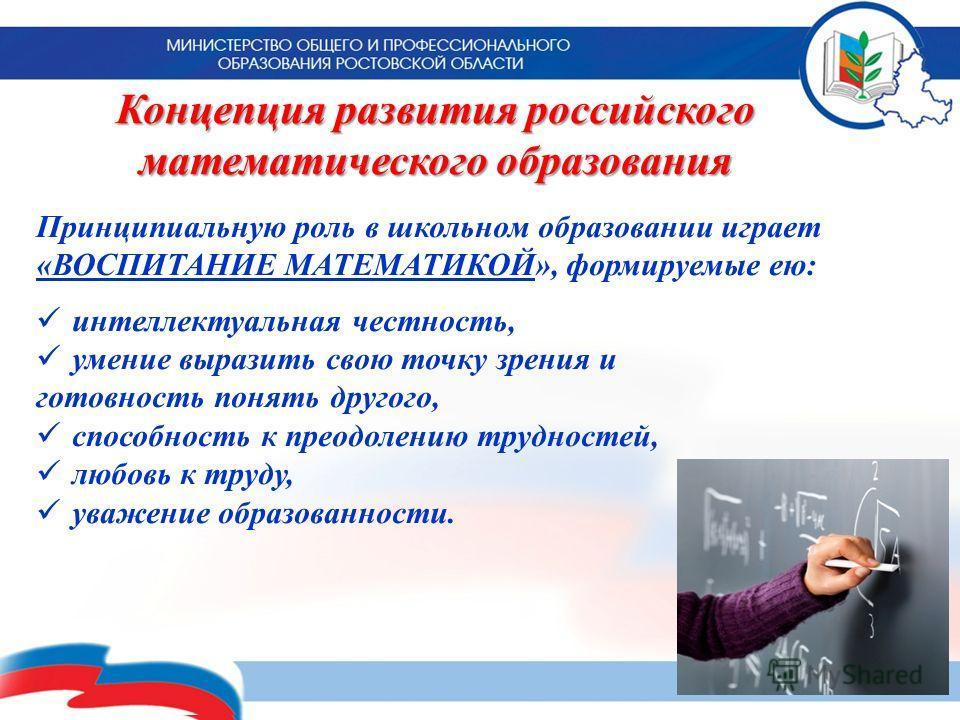Концепция развития российского математического образования 19 Принципиальную роль в школьном образовании играет «ВОСПИТАНИЕ МАТЕМАТИКОЙ», формируемые ею: интеллектуальная честность, умение выразить свою точку зрения и готовность понять другого, спосо