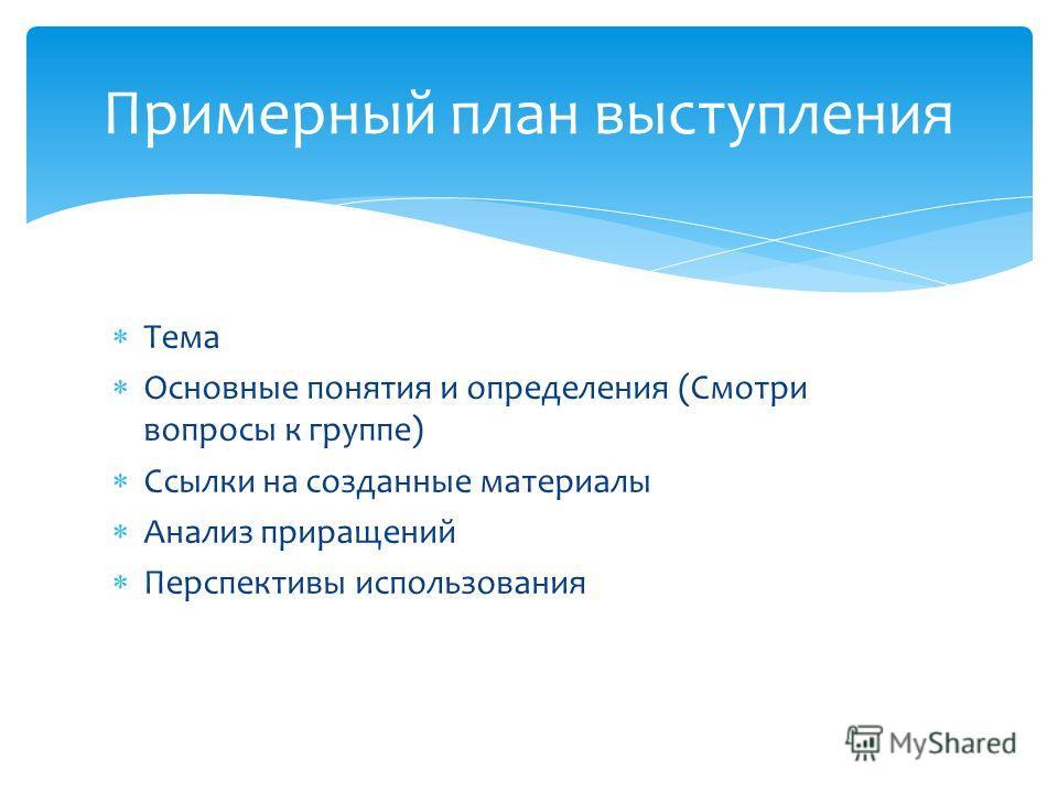 Тема Основные понятия и определения (Смотри вопросы к группе) Ссылки на созданные материалы Анализ приращений Перспективы использования Примерный план выступления