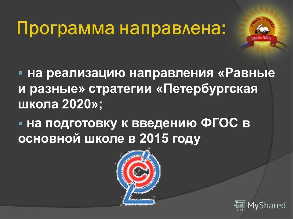 Программа направлена: на реализацию направления «Равные и разные» стратегии «Петербургская школа 2020»; на подготовку к введению ФГОС в основной школе в 2015 году