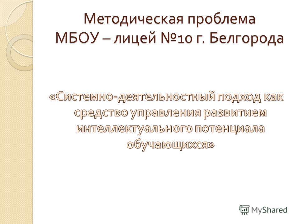 Методическая проблема МБОУ – лицей 10 г. Белгорода