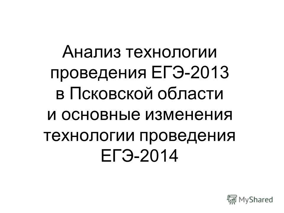 Анализ технологии проведения ЕГЭ-2013 в Псковской области и основные изменения технологии проведения ЕГЭ-2014