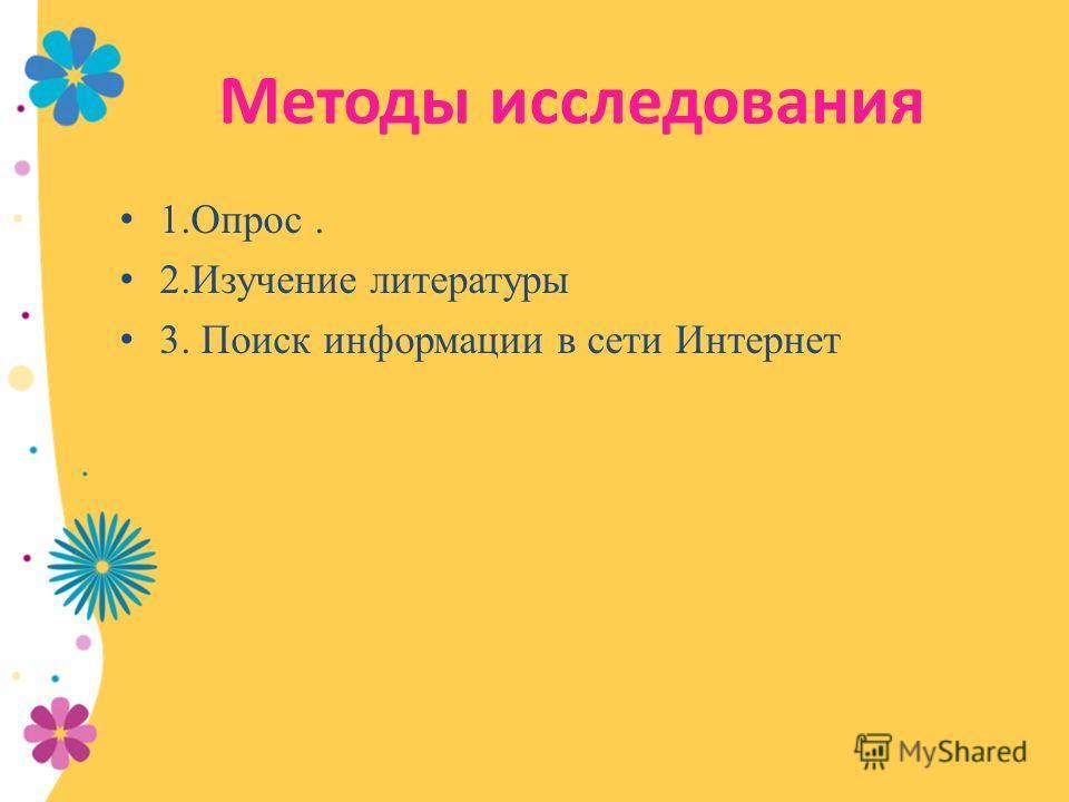 Методы исследования 1.Опрос. 2. Изучение литературы 3. Поиск информации в сети Интернет
