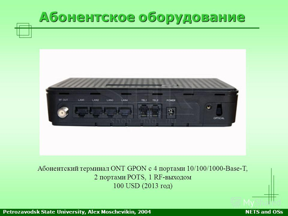 Petrozavodsk State University, Alex Moschevikin, 2004NETS and OSs Абонентское оборудование Абонентский терминал ONT GPON с 4 портами 10/100/1000-Base-T, 2 портами POTS, 1 RF-выходом 100 USD (2013 год)