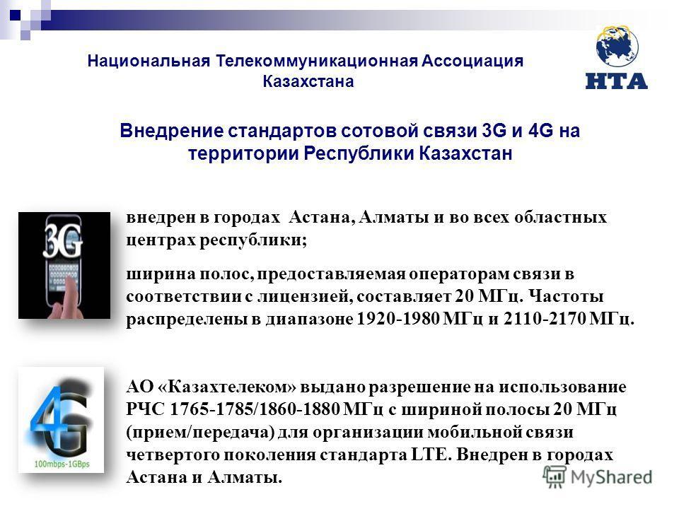 Внедрение стандартов сотовой связи 3G и 4G на территории Республики Казахстан внедрен в городах Астана, Алматы и во всех областных центрах республики; ширина полос, предоставляемая операторам связи в соответствии с лицензией, составляет 20 МГц. Часто