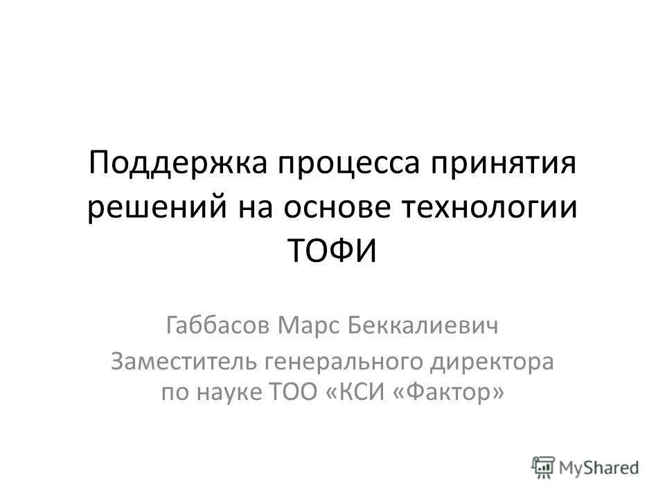 Поддержка процесса принятия решений на основе технологии ТОФИ Габбасов Марс Беккалиевич Заместитель генерального директора по науке ТОО «КСИ «Фактор»