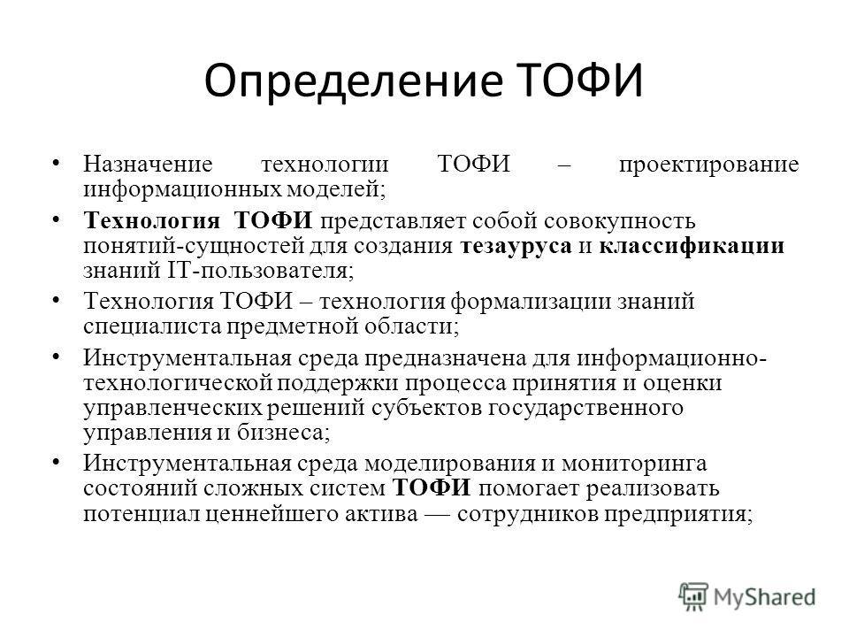Определение ТОФИ Назначение технологии ТОФИ – проектирование информационных моделей; Технология ТОФИ представляет собой совокупность понятий-сущностей для создания тезауруса и классификации знаний IT-пользователя; Технология ТОФИ – технология формали