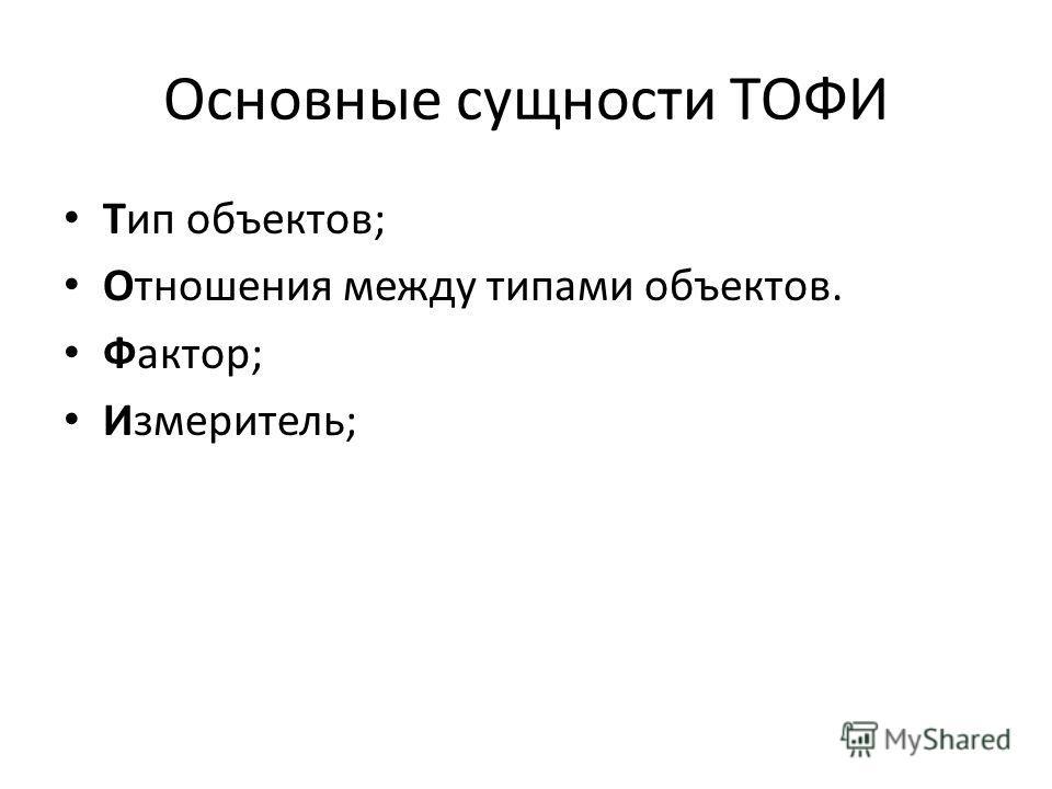 Основные сущности ТОФИ Тип объектов; Отношения между типами объектов. Фактор; Измеритель;