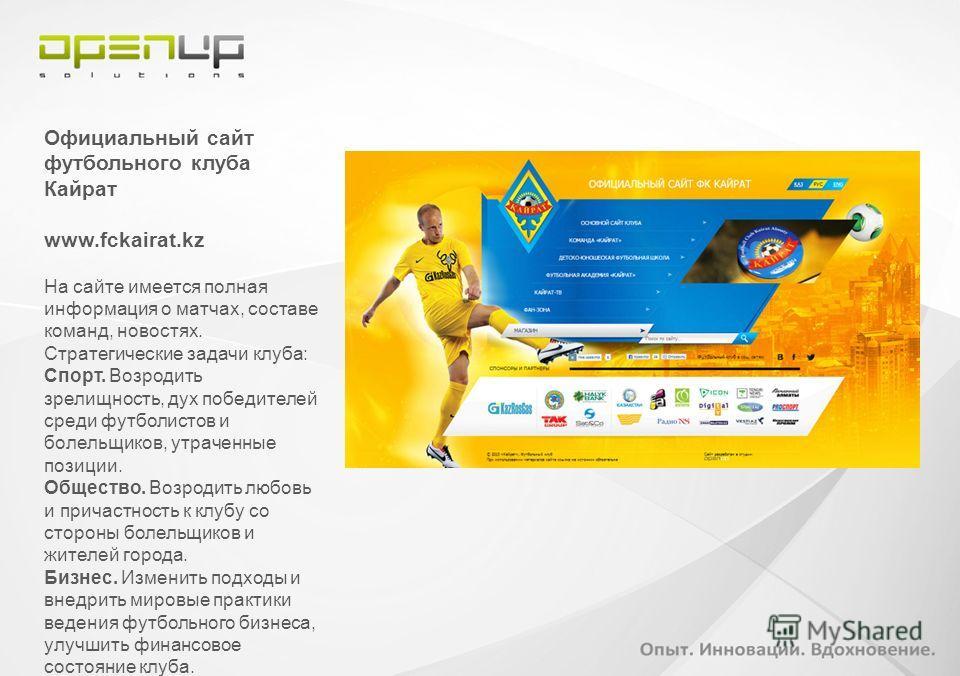 Официальный сайт футбольного клуба Кайрат www.fckairat.kz На сайте имеется полная информация о матчах, составе команд, новостях. Стратегические задачи клуба: Спорт. Возродить зрелищность, дух победителей среди футболистов и болельщиков, утраченные по