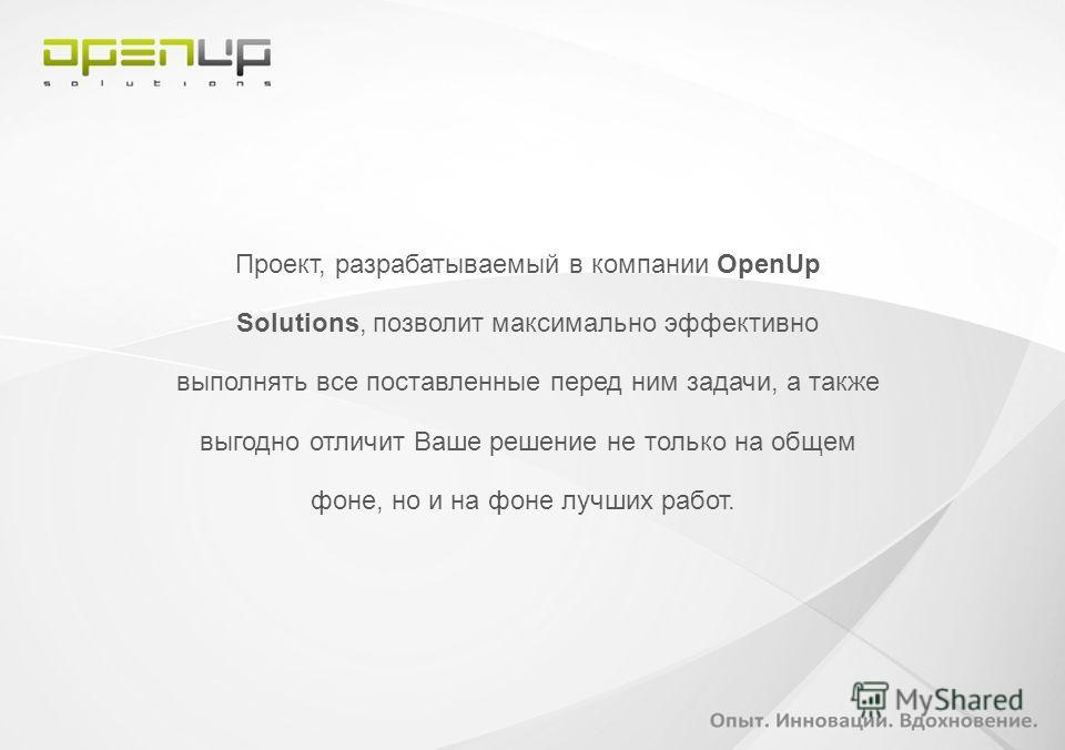 Проект, разрабатываемый в компании OpenUp Solutions, позволит максимально эффективно выполнять все поставленные перед ним задачи, а также выгодно отличит Ваше решение не только на общем фоне, но и на фоне лучших работ.