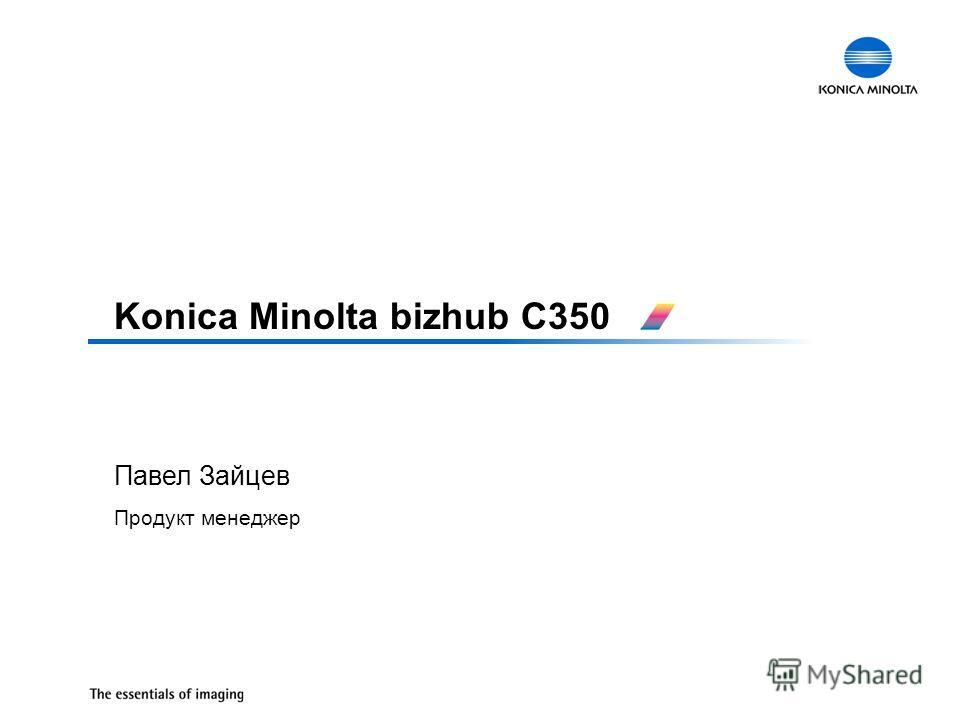 Павел Зайцев Продукт менеджер Konica Minolta bizhub C350