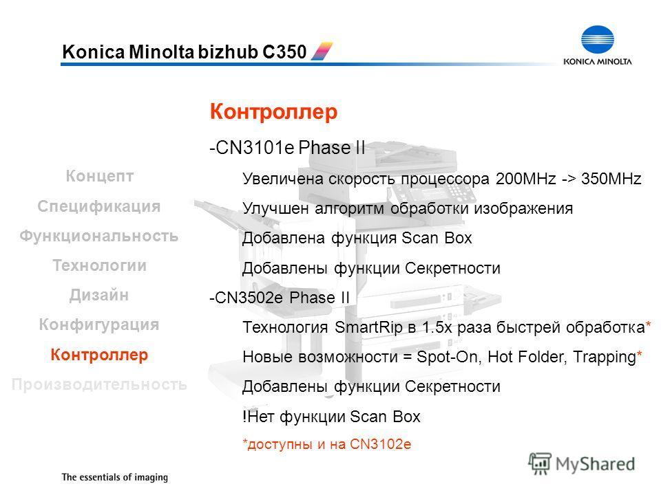 Konica Minolta bizhub C350 Контроллер -CN3101e Phase II Увеличена скорость процессора 200MHz -> 350MHz Улучшен алгоритм обработки изображения Добавлена функция Scan Box Добавлены функции Секретности -CN3502e Phase II Технология SmartRip в 1.5x раза б