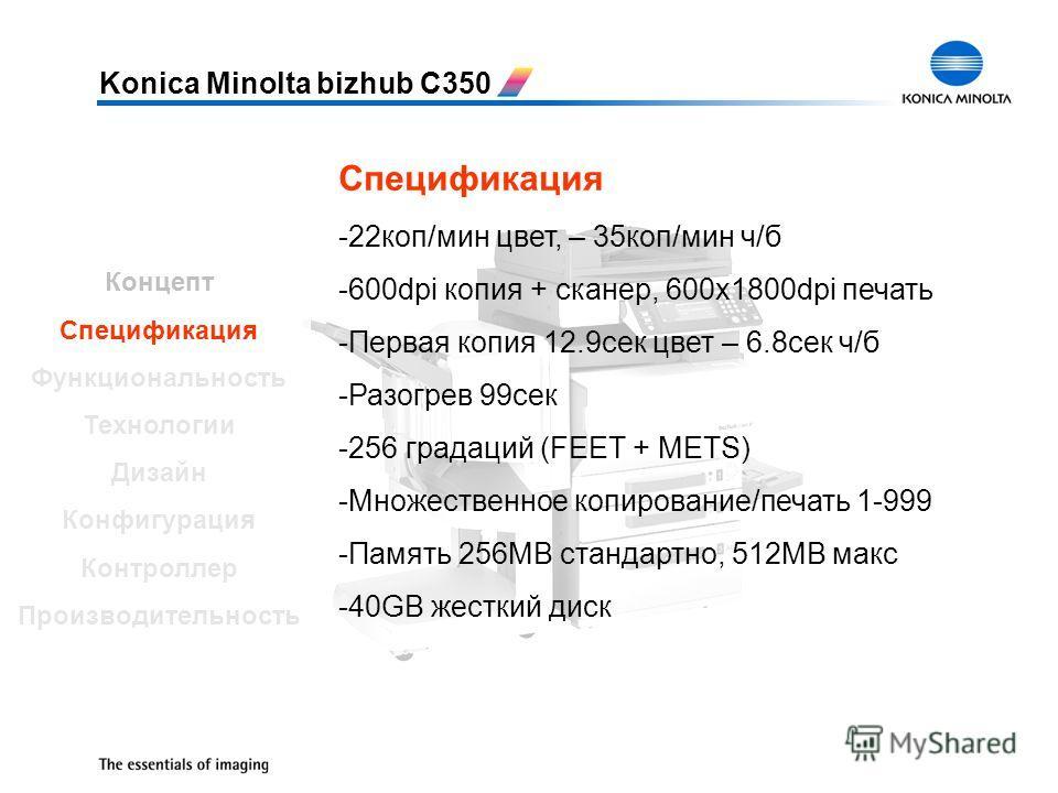Konica Minolta bizhub C350 Спецификация -22 коп/мин цвет, – 35 коп/мин ч/б -600dpi копия + сканер, 600x1800dpi печать -Первая копия 12.9 сек цвет – 6.8 сек ч/б -Разогрев 99 сек -256 градаций (FEET + METS) -Множественное копирование/печать 1-999 -Памя