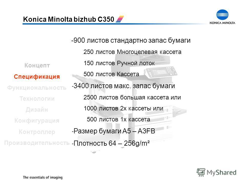 Konica Minolta bizhub C350 -900 листов стандартно запас бумаги 250 листов Многоцелевая кассета 150 листов Ручной лоток 500 листов Кассета -3400 листов макс. запас бумаги 2500 листов большая кассета или 1000 листов 2x кассеты или 500 листов 1x кассета