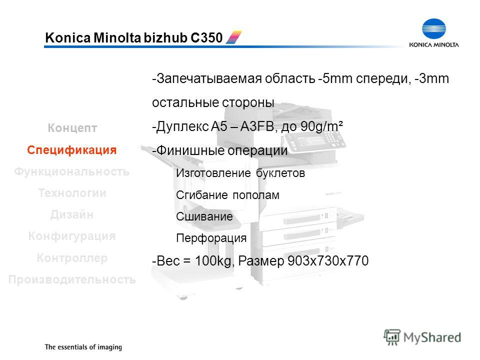 Konica Minolta bizhub C350 -Запечатываемая область -5mm спереди, -3mm остальные стороны -Дуплекс A5 – A3FB, до 90g/m² -Финишные операции Изготовление буклетов Сгибание пополам Сшивание Перфорация -Вес = 100kg, Размер 903x730x770 Концепт Спецификация