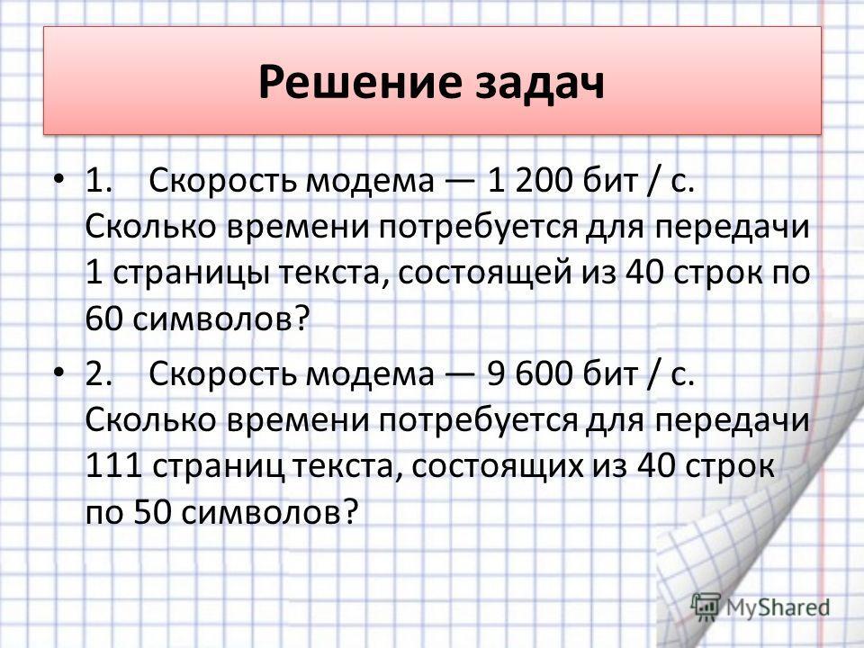 Решение задач 1. Скорость модема 1 200 бит / с. Сколько времени потребуется для передачи 1 страницы текста, состоящей из 40 строк по 60 символов? 2. Скорость модема 9 600 бит / с. Сколько времени потребуется для передачи 111 страниц текста, состоящих