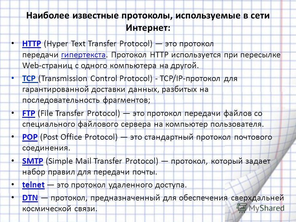 Наиболее известные протоколы, используемые в сети Интернет: HTTP (Hyper Text Transfer Protocol) это протокол передачи гипертекста. Протокол HTTP используется при пересылке Web-страниц с одного компьютера на другой. HTTPгипертекста TCP (Transmission C