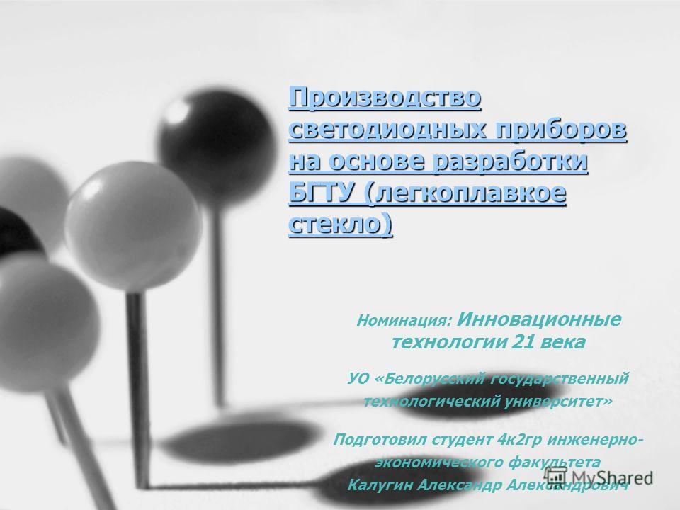 Производство светодиодных приборов на основе разработки БГТУ (легкоплавкое стекло) Номинация: Инновационные технологии 21 века УО «Белорусский государственный технологический университет» Подготовил студент 4 к 2 гр инженерно- экономического факульте