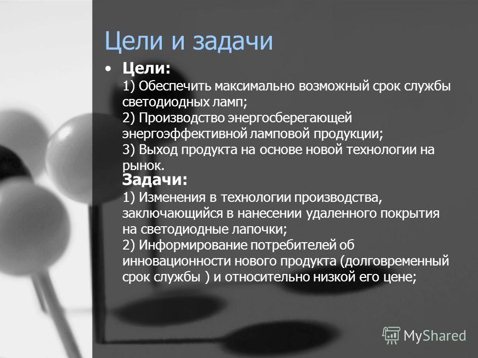 Цели и задачи Цели: 1) Обеспечить максимально возможный срок службы светодиодных ламп; 2) Производство энергосберегающей энергоэффективной ламповой продукции; 3) Выход продукта на основе новой технологии на рынок. Задачи: 1) Изменения в технологии пр