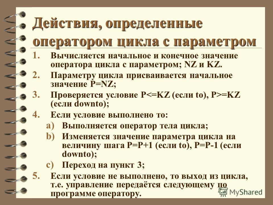 Действия, определенные оператором цикла с параметром 1. Вычисляется начальное и конечное значение оператора цикла с параметром; NZ и KZ. 2. Параметру цикла присваивается начальное значение P=NZ; 3. Проверяется условие Р =KZ (если downto); 4. Если усл