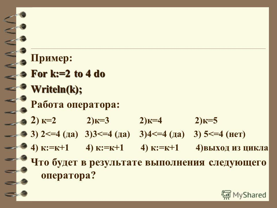 Пример: For k:=2 to 4 do Writeln(k); Работа оператора: 2 ) к=2 2)к=3 2)к=4 2)к=5 3) 2