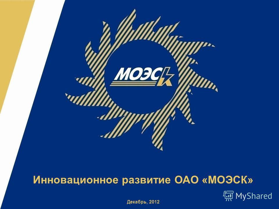 Инновационное развитие ОАО «МОЭСК» Декабрь, 2012