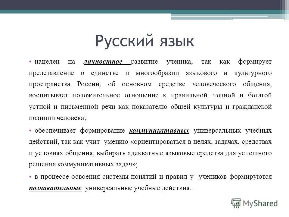 Русский язык нацелен на личностное развитие ученика, так как формирует представление о единстве и многообразии языкового и культурного пространства России, об основном средстве человеческого общения, воспитывает положительное отношение к правильной,