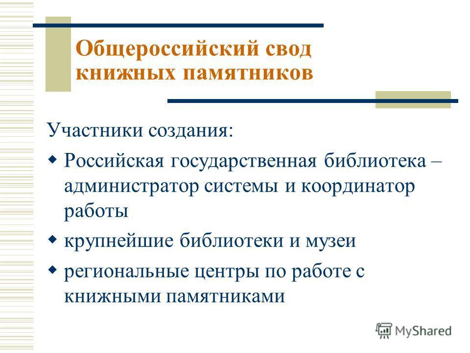 Участники создания: Российская государственная библиотека – администратор системы и координатор работы крупнейшие библиотеки и музеи региональные центры по работе с книжными памятниками