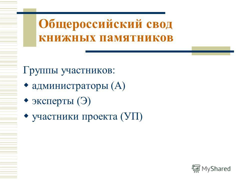 Группы участников: администраторы (А) эксперты (Э) участники проекта (УП) Общероссийский свод книжных памятников