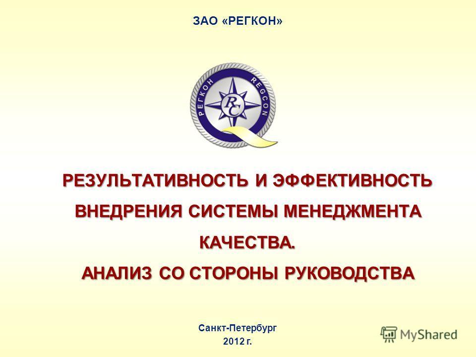 Санкт-Петербург 2012 г. РЕЗУЛЬТАТИВНОСТЬ И ЭФФЕКТИВНОСТЬ ВНЕДРЕНИЯ СИСТЕМЫ МЕНЕДЖМЕНТА КАЧЕСТВА. АНАЛИЗ СО СТОРОНЫ РУКОВОДСТВА ЗАО «РЕГКОН»