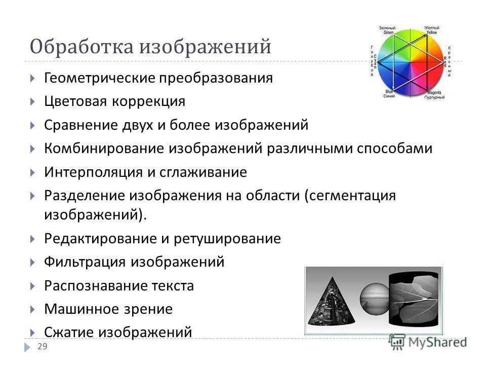 Обработка изображений Геометрические преобразования Цветовая коррекция Сравнение двух и более изображений Комбинирование изображений различными способами Интерполяция и сглаживание Разделение изображения на области ( сегментация изображений ). Редакт
