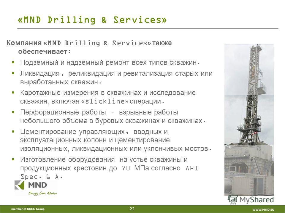 «MND Drilling & Services» Компания «MND Drilling & Services» также обеспечивает: Подземный и надземный ремонт всех типов скважин. Ликвидация, реликвидация и ревитализация старых или выработанных скважин. Каротажные измерения в скважинах и исследовани