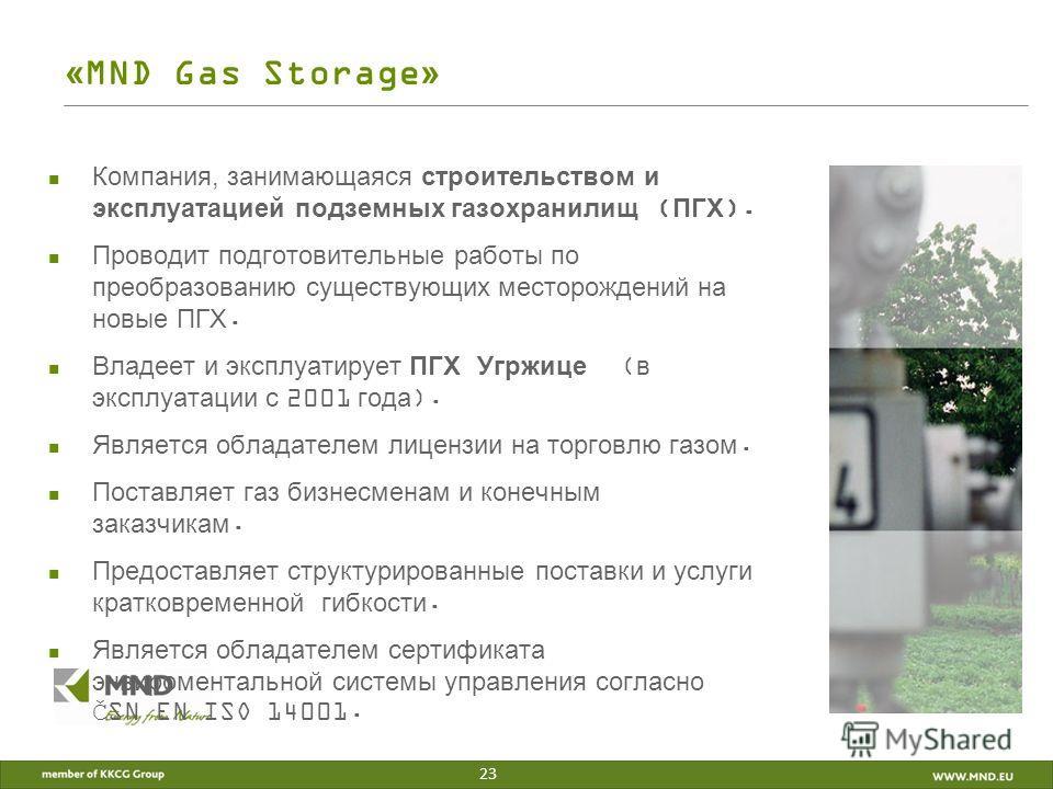 «MND Gas Storage» Компания, занимающаяся строительством и эксплуатацией подземных газохранилищ (ПГХ). Проводит подготовительные работы по преобразованию существующих месторождений на новые ПГХ. Владеет и эксплуатирует ПГХ Угржице (в эксплуатации с 20