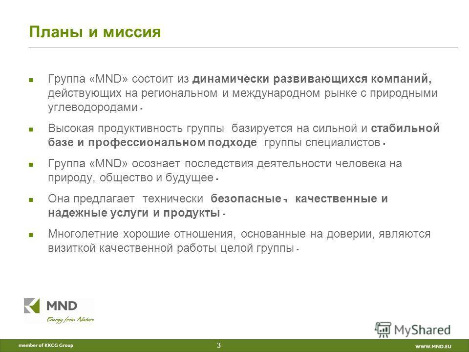 Планы и миссия Группа «MND» состоит из динамически развивающихся компаний, действующих на региональном и международном рынке с природными углеводородами. Высокая продуктивность группы базируется на сильной и стабильной базе и профессиональном подходе