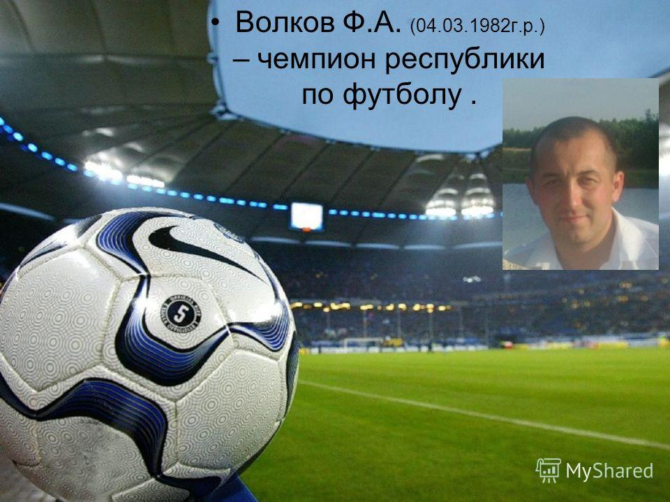 Волков Ф.А. (04.03.1982 г.р.) – чемпион республики по футболу.